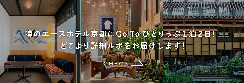 噂のエースホテル京都にGo To ひとりっぷ1泊2日! どこより詳細ルポをお届けします!