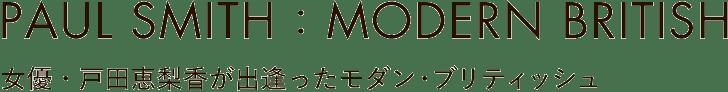PAUL SMITH : MODERN BRITISH 女優・戸田恵梨香が出逢ったモダン・ブリティッシュ